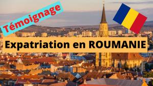 Témoignage Expatriation ROUMANIE : procédure, complications, opportunités
