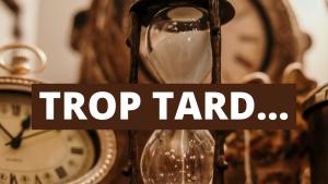 TROP TARD...